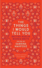 Things I Would Tell You : British Muslim Women Write - Mahfouz, Sabrina