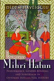 Mihri Hatun : Performance, Gender-Bending and Subversion in Ottoman Intellectual History - Havlioğlu, Didem