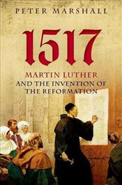 1517 : Martin Luther and the Invention of the Reformation - Marshall, Peter