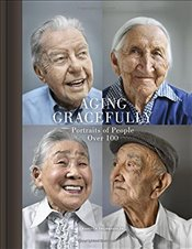 Aging Gracefully : Portraits of People Over 100 - Thormaehlen, Karsten
