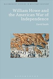 William Howe and the American War of Independence (Bloomsbury Studies in Military History) - Smith, David