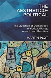 Aesthetico-Political : The Question of Democracy in Merleau-Ponty, Arendt, and Ranciere - Plot, Martin