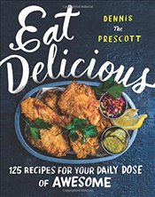 Eat Delicious : 125 Recipes for Your Daily Dose of Awesome - Prescott, Dennis