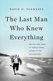 Last Man Who Knew Everything : The Life and Times of Enrico Fermi, Father of the Nuclear Age - Schwartz, David N.
