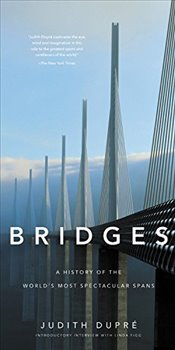 Bridges : A History of the Worlds Most Spectacular Spans - Dupré, Judith