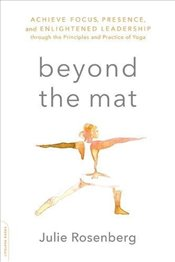 Beyond the Mat: Achieve Focus, Presence, and Enlightened Leadership through the Principles and Pract - Rosenberg, Julie