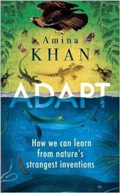 Adapt : How We Can Learn from Natures Strangest Inventions - Khan, Amina