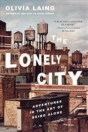 Lonely City: Adventures in the Art of Being Alone - Laing, Olivia