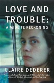 Love and Trouble : A Midlife Reckoning - Dederer, Claire