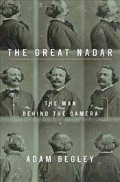 Great Nadar : The Man Behind the Camera - Begley, Adam