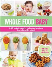 Whole Food Baby: 200 Nutritionally Balanced Recipes for a Healthy Start - Olivier, Michele