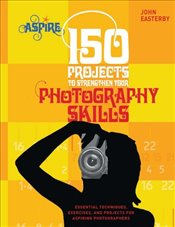 150 Projects to Strengthen Your Photography Skills: Essential Techniques, Exercises, and Projects fo - Easterby, John