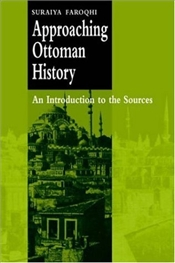 Approaching Ottoman History : Introduction to the Sources - Faroqhi, Suraiya