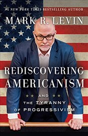 Rediscovering Americanism : And the Tyranny of Progressivism - Levin, Mark R.