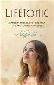 LifeTonic : A Modern Toolkit to Help You Heal Your Life and Soothe Your Soul - Shield, Jody
