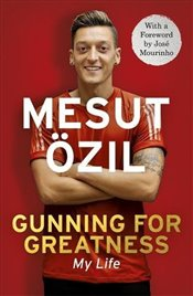 Gunning for Greatness : My Life : With an introduction by Jose Mourinho - Özil, Mesut