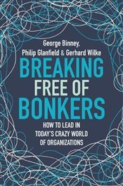 Breaking Free of Bonkers : How to Lead in Today's Crazy World of Organizations - Binney, George