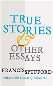 True Stories : And Other Essays - Spufford, Francis