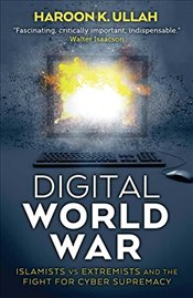 Digital World War : Islamists, Extremists, and the Fight for Cyber Supremacy - Ullah, Haroon