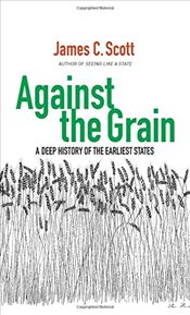 Against the Grain : A Deep History of the Earliest States - Scott, James C.