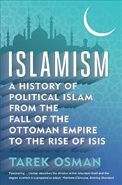 Islamism : A History of Political Islam from the Fall of the Ottoman Empire to the Rise of ISIS - Osman, Tarek