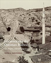 Germany and the Ottoman Railways : Art, Empire, and Infrastructure - Christensen, Peter H.