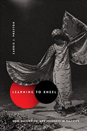 Learning to Kneel : Noh, Modernism, and Journeys in Teaching  - Preston, Carrie J.