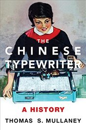 Chinese Typewriter : A History - Mullaney, Thomas S.
