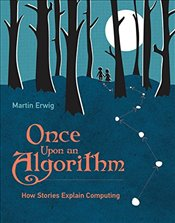 Once Upon an Algorithm : How Stories Explain Computing - Erwig, Martin