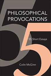Philosophical Provocations : 55 Short Essays - McGinn, Colin