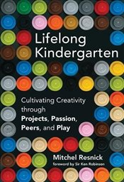 Lifelong Kindergarten : Cultivating Creativity Through Projects, Passion, Peers, and Play - Resnick, Mitchel