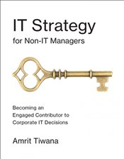 IT Strategy for Non-IT Managers : Becoming an Engaged Contributor to Corporate IT Decisions - Tiwana, Amrit