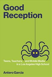 Good Reception : Teens, Teachers, and Mobile Media in a Los Angeles High School   - Garcia, Antero