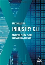 Industry X.0 : Realizing Digital Value in Industrial Sectors - Schaeffer, Eric