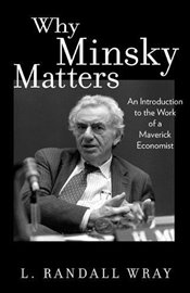 Why Minsky Matters : An Introduction to the Work of a Maverick Economist - Wray, L. Randall