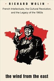 Wind from the East : French Intellectuals, the Cultural Revolution, and the Legacy of the 1960s - Wolin, Richard