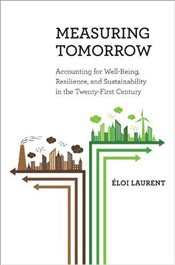 Measuring Tomorrow: Accounting for Well-Being, Resilience, and Sustainability in the Twenty-First Ce - Laurent, Éloi