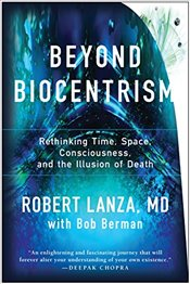 Beyond Biocentrism : Rethinking Time, Space, Consciousness and the Illusion of Death - Lanza, Robert