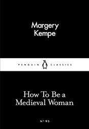 How To Be a Medieval Woman : Little Black Classics No.95 - Kempe, Margery