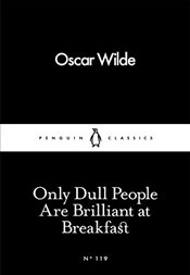 Only Dull People Are Brilliant at Breakfast : Little Black Classics No.119 - Wilde, Oscar