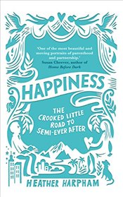 Happiness : The Crooked Little Road to Semi-Ever After - Harpham, Heather