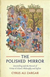 Polished Mirror : Storytelling and the Pursuit of Virtue in Islamic Philosophy and Sufism - Zargar, Cyrus Ali