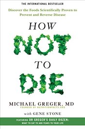 How Not To Die: Discover the foods scientifically proven to prevent and reverse disease - Greger, Michael