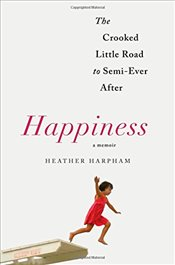 Happiness : A Memoir : The Crooked Little Road to Semi-Ever After - Harpham, Heather