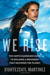 We Rise : The Earth Guardians Guide to Building a Movement That Restores the Planet - Martinez, Xiuhtezcatl