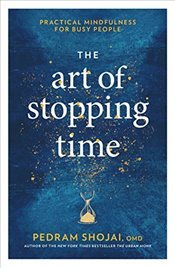 Art of Stopping Time : Practical Mindfulness for Busy People - Shojai, Pedram