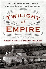 Twilight of Empire : The Tragedy at Mayerling and the End of the Habsburgs - King, Greg