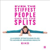 Even the Stiffest People Can Do the Splits : A 4-Week Stretching Plan to Achieve Amazing Health - Eiko,