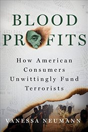 Blood Profits : How American Consumers Unwittingly Fund Terrorists - Neumann, Vanessa
