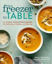 From Freezer to Table: 75+ Simple, Whole Foods Recipes for Gathering, Cooking, and Sharing - Tiemeyer, Rachel